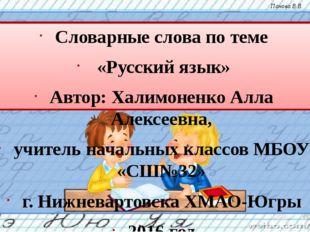 Словарные слова по теме «Русский язык» Автор: Халимоненко Алла Алексеевна, уч