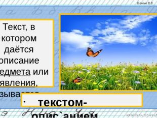 Текст, в котором даётся описание предмета или явления, называется… текстом- о