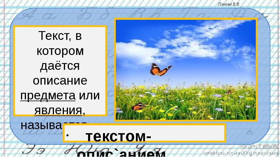 Текст, в котором даётся описание предмета или явления, называется… текстом- о...
