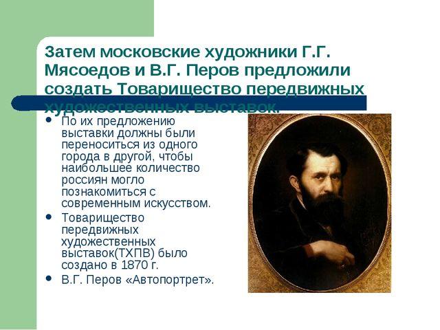 Затем московские художники Г.Г. Мясоедов и В.Г. Перов предложили создать Това...