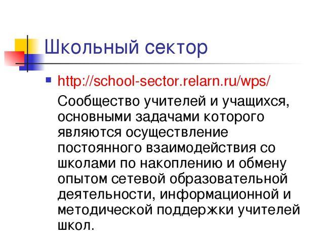 Школьный сектор http://school-sector.relarn.ru/wps/ Сообщество учителей и уч...
