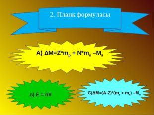2. Планк формуласы А) ΔM=Z*mp + N*mn –Mя В) Е = hV С)ΔM=(А-Z)*(mp + mn) –Mя