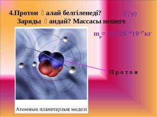 4.Протон қалай белгіленеді? Заряды қандай? Массасы нешеге тең? ( 11р) П р о т
