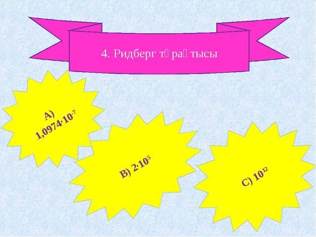 4. Ридберг тұрақтысы А) 1,0974∙10-7 В) 2∙105 С) 1012