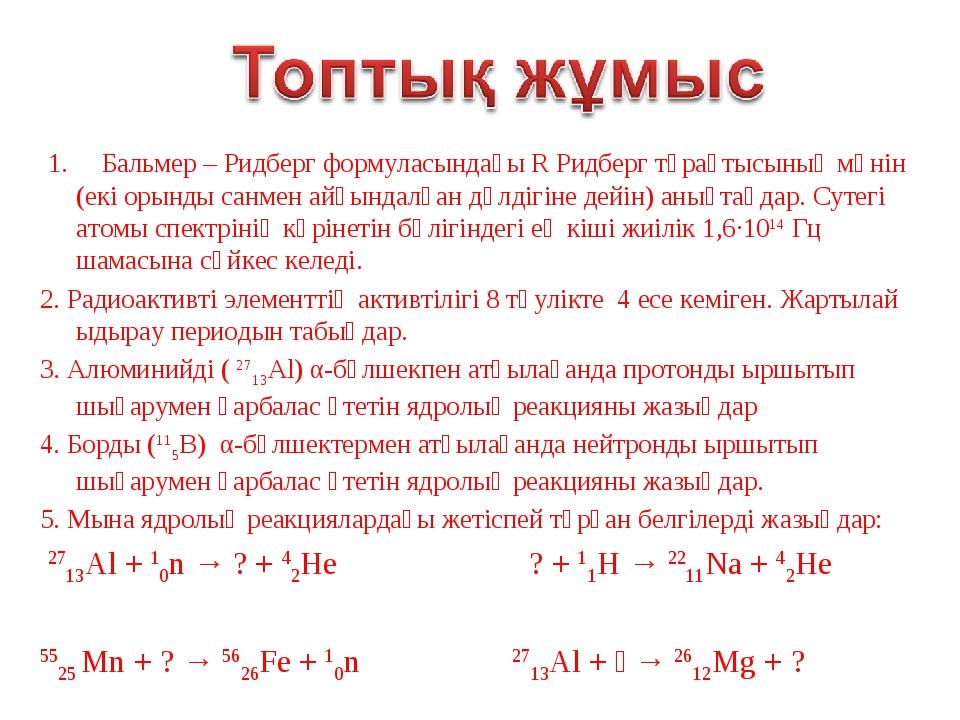1. Бальмер – Ридберг формуласындағы R Ридберг тұрақтысының мәнін (екі орынды...