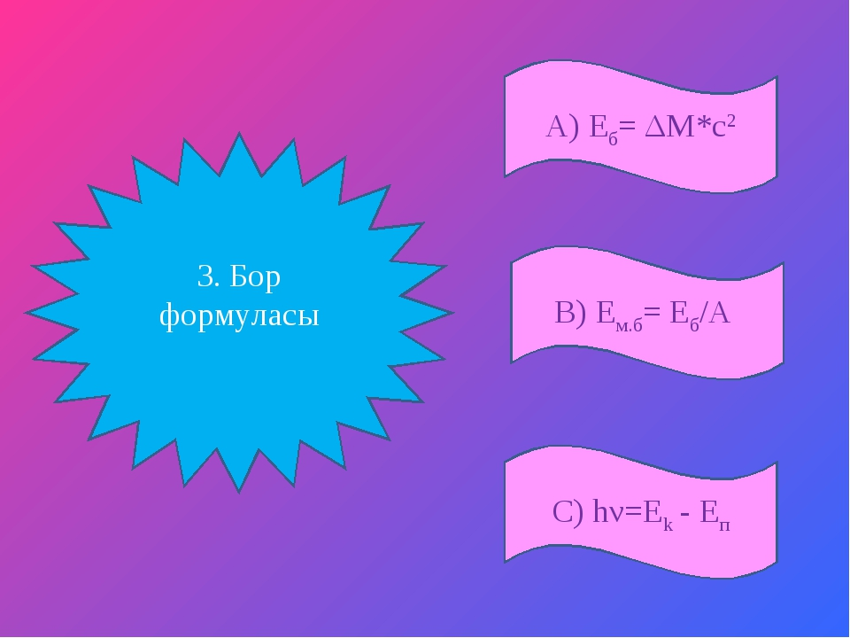 А) Еб= ΔM*c2 С) hν=Ek - Eп В) Ем.б= Еб/А 3. Бор формуласы