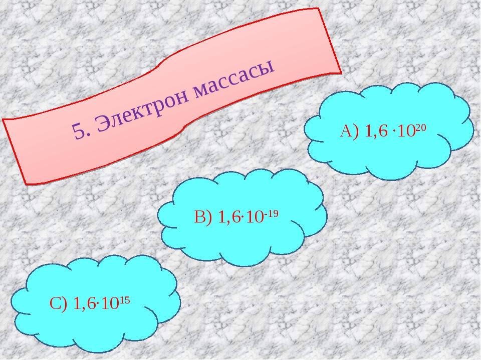 5. Электрон массасы С) 1,6∙1015 В) 1,6∙10-19 А) 1,6 ∙1020