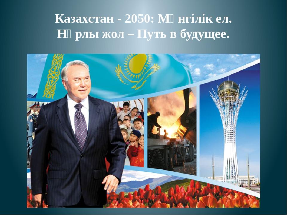 Казахстан - 2050: Мәнгілік ел. Нұрлы жол – Путь в будущее.