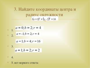 1. 2. 3. 4. 5. нет верного ответа 3. Найдите координаты центра и радиус окру