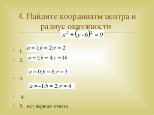 1. 2. 3. 4. 5. нет верного ответа 4. Найдите координаты центра и радиус окру