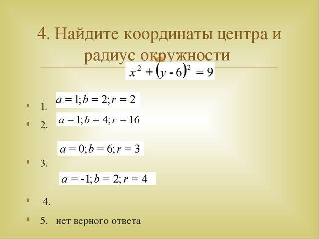 1. 2. 3. 4. 5. нет верного ответа 4. Найдите координаты центра и радиус окру...