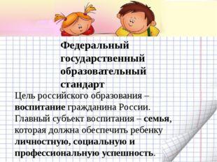 Цель российского образования – воспитание гражданина России. Главный субъект
