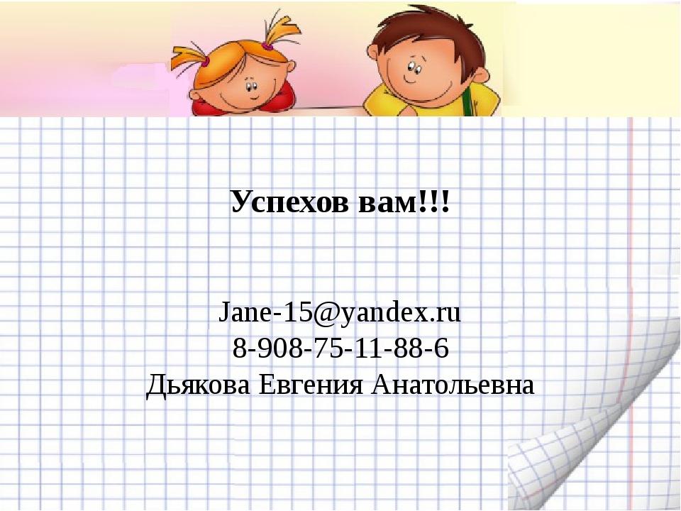 Успехов вам!!! Jane-15@yandex.ru 8-908-75-11-88-6 Дьякова Евгения Анатольевна