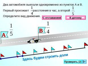Здесь будем строить доли Проверить (2) Два автомобиля выехали одновременно из