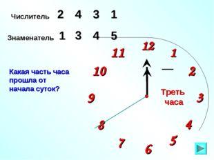 1 2 9 6 12 11 10 8 7 4 5 3 Числитель 2 3 4 Знаменатель 5 1 4 Какая часть часа
