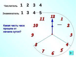 1 2 9 6 12 11 10 8 7 4 5 3 Числитель 1 3 4 Знаменатель 5 1 4 Какая часть часа