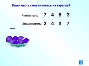 Какая часть слив осталась на тарелке? Числитель 3 7 8 4 Знаменатель 2 4 3 7