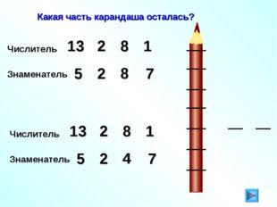 Какая часть карандаша осталась? Числитель 2 13 8 1 Знаменатель 5 2 7 8 Числит