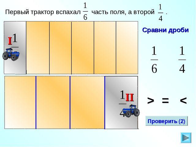 Сравни дроби Первый трактор вспахал часть поля, а второй . > = < Проверить (2)