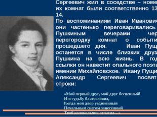 С Иваном Пущиным Александр Сергеевич жил в соседстве – номера их комнат были