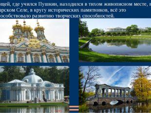 Лицей, где учился Пушкин, находился в тихом живописном месте, в Царском Селе,