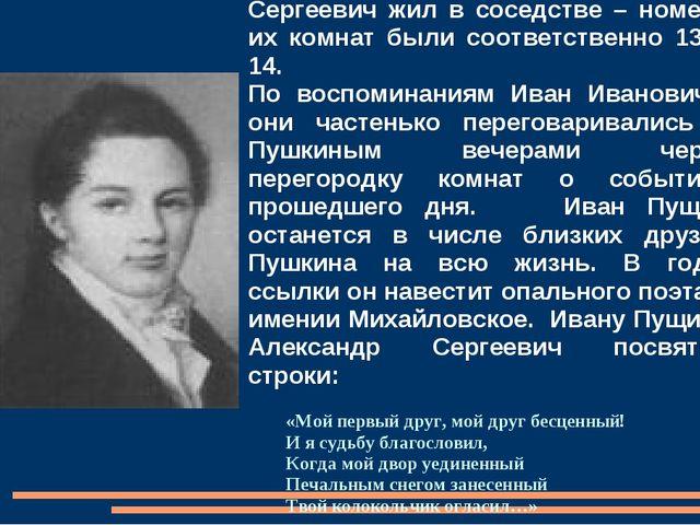 С Иваном Пущиным Александр Сергеевич жил в соседстве – номера их комнат были...