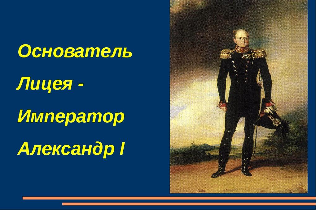 Основатель Лицея - Император Александр I
