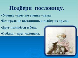 Ученье –свет, не ученье –тьма. Друг познаётся в беде. Собака – друг человека