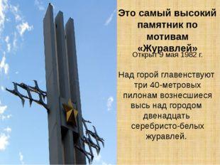 Это самый высокий памятник по мотивам «Журавлей» Открыт 9 мая 1982 г. Над гор