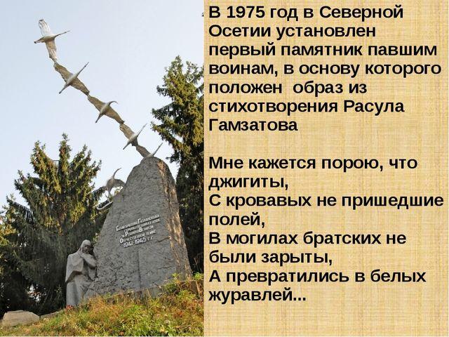 В 1975 год в Северной Осетии установлен первый памятник павшим воинам, в осно...