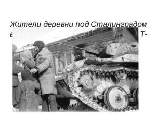 Жители деревни под Сталинградом встречают экипаж легкого танка Т-60 из состав