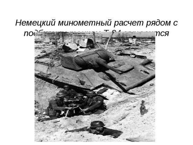 Немецкий минометный расчет рядом с подбитым танком Т-34 готовится открыть ог...