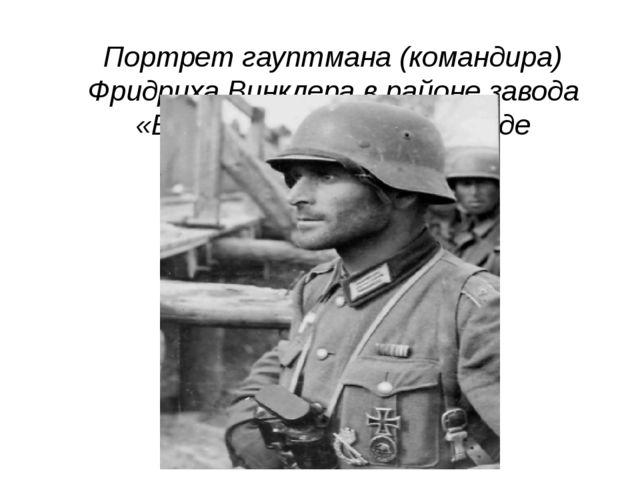 Портрет гауптмана (командира) Фридриха Винклера в районе завода «Баррикады» в...