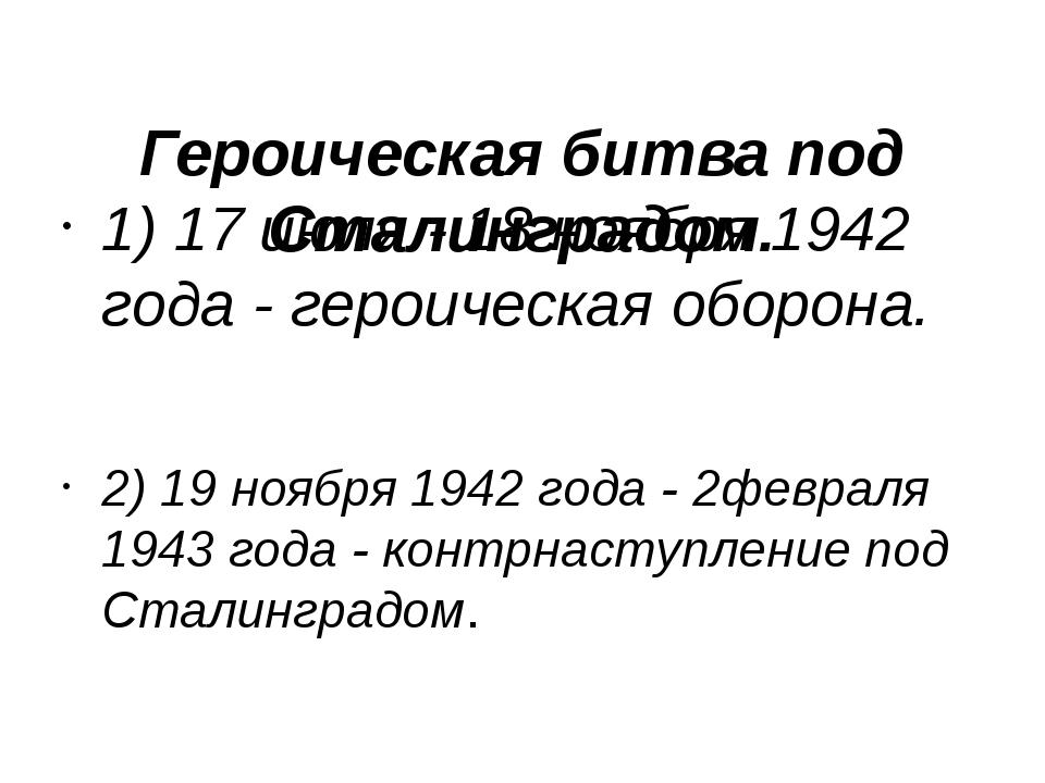 Героическая битва под Сталинградом. 1) 17 июля - 18 ноября 1942 года - героич...