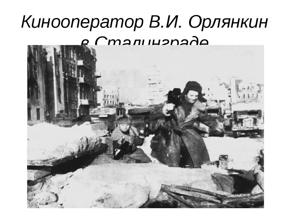 Кинооператор В.И. Орлянкин в Сталинграде