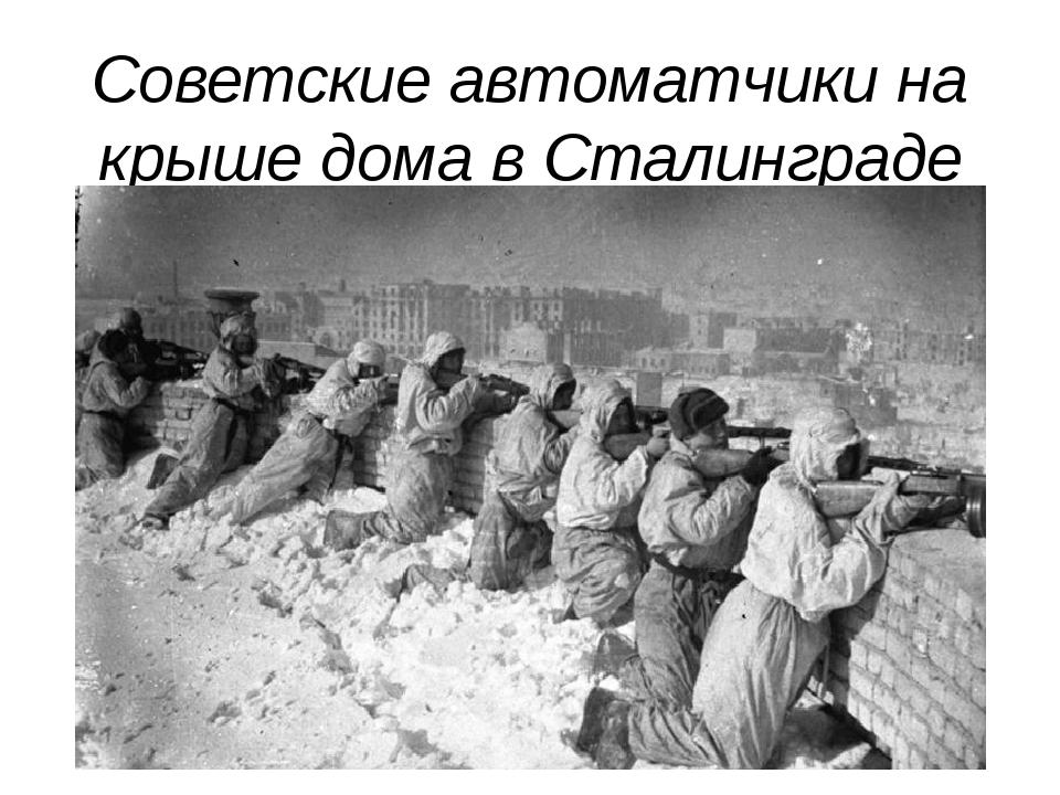 Советские автоматчики на крыше дома в Сталинграде