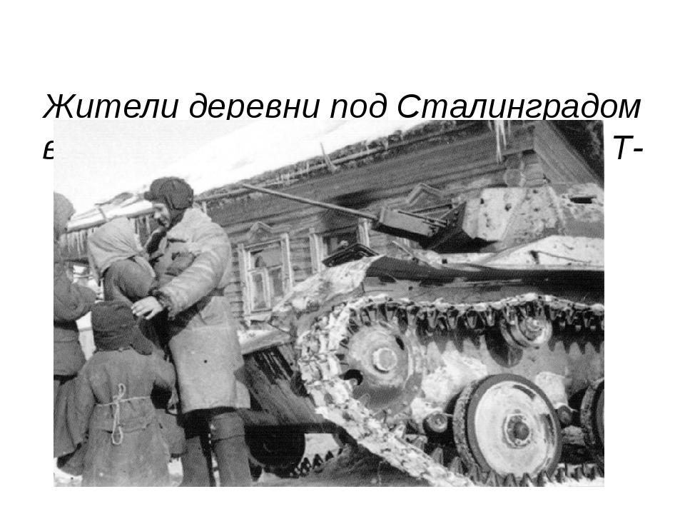 Жители деревни под Сталинградом встречают экипаж легкого танка Т-60 из состав...