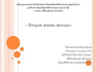 « Вторая жизнь мусора» Малюгина Виктория Ученица 7 класса «А» МБОУСОШ №1 г.Ю
