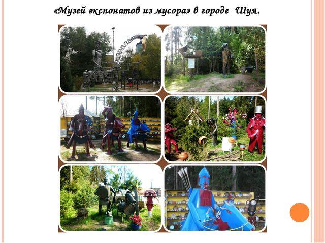 «Музей экспонатов из мусора» в городе Шуя.