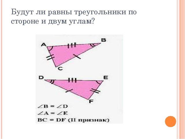 Будут ли равны треугольники по стороне и двум углам?