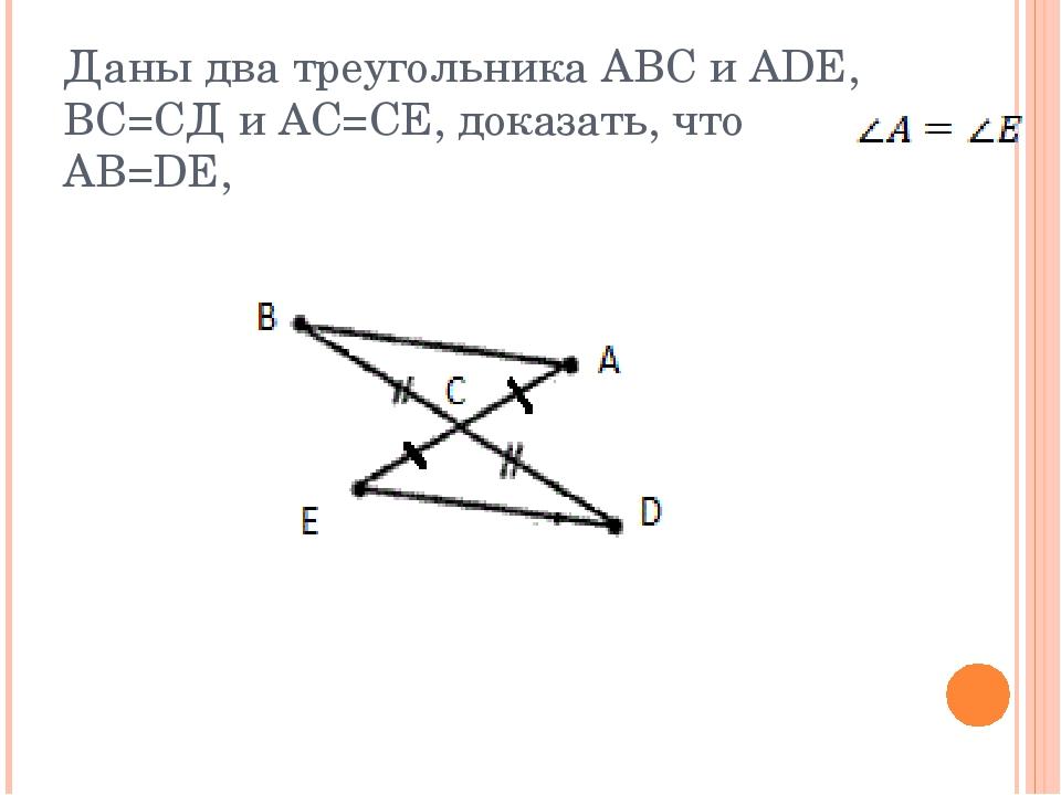 Даны два треугольника ABC и АDE, ВС=СД и АС=СЕ, доказать, что AB=DE,