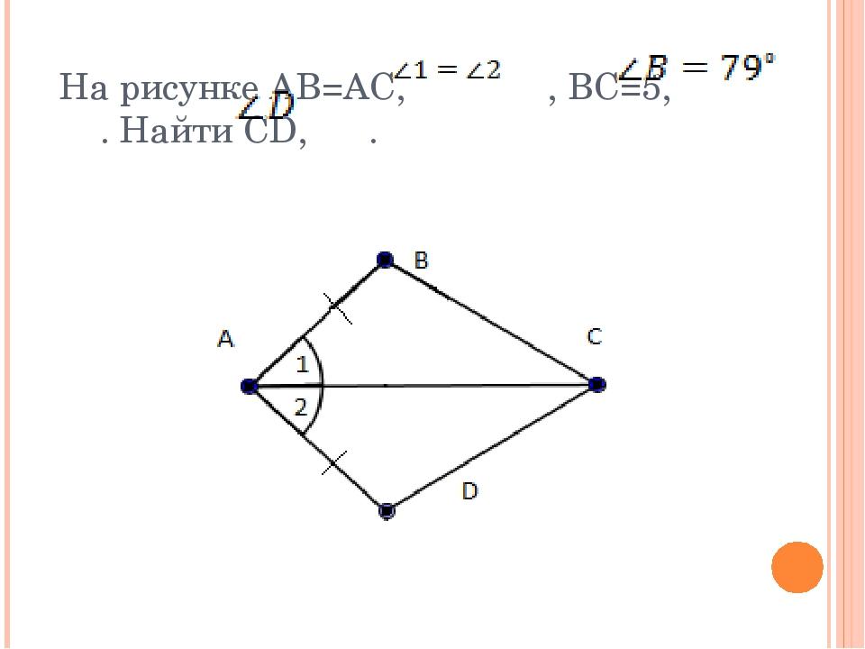 На рисунке АВ=АС, , BC=5, . Найти CD, .