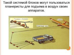 Такой системой блоков могут пользоваться планеристы для подъема в воздух свои