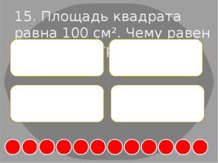 15. Площадь квадрата равна 100 см². Чему равен его периметр? А. 40 см Б. 20 с