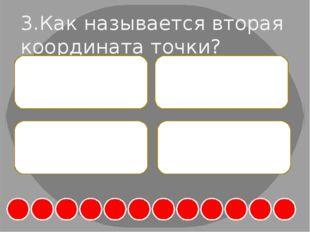 3.Как называется вторая координата точки? А. Абсцисса Б. Уравнение В. Ординат