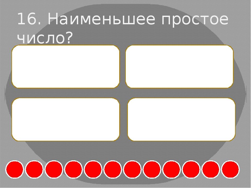 16. Наименьшее простое число? А. 0 Б. 1 В. 2 Г. 3