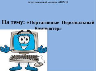 Агротехнический колледж АТК№10 На тему: «Портативные Персональный Компьютер»