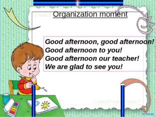 Organization moment Good afternoon, good afternoon! Good afternoon to you! Go