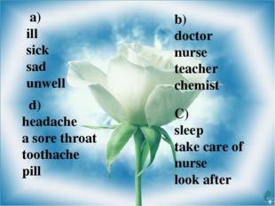 a) ill sick sad unwell b) doctor nurse teacher chemist C) sleep take care of