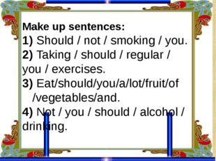 Make up sentences: 1) Should / not / smoking / you. 2) Taking / should / regu